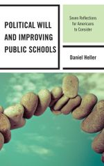Political Will and Improving Public Schools : Seven Reflections for Americans to Consider - Daniel Heller