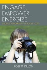 Engage, Empower, Energize : Leading Tomorrow's Schools Today - Robert Dillon