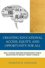 Creating Educational Access, Equity, and Opportunity for All : Real Change Requires Redesigning Public Education to Reflect Today's World - Everette W. Surgenor