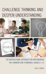 Challenge Thinking and Deepen Understanding : The Instructional Approach for Implementing the Common Core Standards, Grades 3-12 - Lisa Anne Fisher