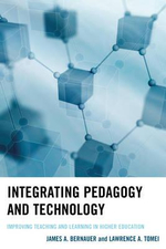 Integrating Pedagogy and Technology : Improving Teaching and Learning in Higher Education - James A. Bernauer
