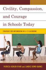 Civility, Compassion, and Courage in Schools Today : Strategies for Implementing in K-12 Classrooms - Patricia Kohler-Evans