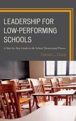 Leadership for Low-Performing Schools : A Step-by-Step Guide to the School Turnaround Process - Daniel L. Duke