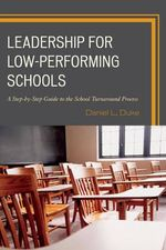 Leadership in Low-Performing Schools : A Step-by-Step Guide to the School Turnaround Process - Daniel L. Duke