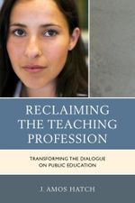 Reclaiming the Teaching Profession : Transforming the Dialogue on Public Education - J. Amos Hatch