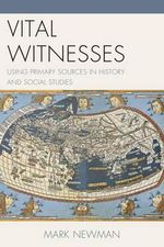 Vital Witnesses : Using Primary Sources in History and Social Studies - Mark Newman