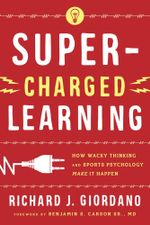 Super-Charged Learning : How Wacky Thinking and Sports Psychology Make it Happen - Richard J. Giordano