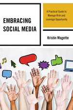 Embracing Social Media : A Practical Guide to Manage Risk and Leverage Opportunity - Kristin Magette