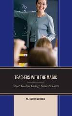 Teachers with the Magic : Great Teachers Change Students' Lives - M. Scott Norton