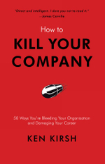How to Kill Your Company : 50 Ways You're Bleeding Your Organization and Damaging Your Career - Ken Kirsh