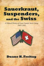 Sauerkraut, Suspenders, and the Swiss : A Political History of Green County's Swiss Colony, 1845-1945 - Duane H. Freitag