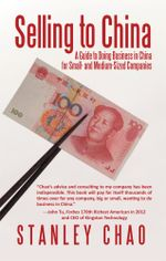 Selling to China : A Guide to Doing Business in China for Small- and Medium-Sized Companies - Stanley Chao