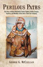 Perilous Paths : The Story of Robert McClellan: Indian Fighter, Soldier, Trapper, Explorer, and Member of the John J. Astor Fur Company - George G. McClellan