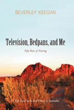 Television, Bedpans, and Me : A Life Lived in the Red Centre of Australia - Beverley Keegan