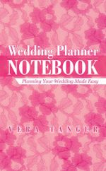 Wedding Planner Notebook : Planning Your Wedding Made Easy - Vera Tanger