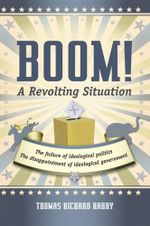 Boom! A Revolting Situation : The Failure of Ideological Politics and the Disappointment of Ideological Government - Thomas Richard Harry
