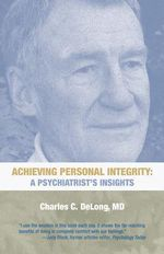 Achieving Personal Integrity : A Psychiatrist's Insights - Charles C. DeLong MD