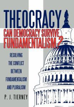 Theocracy : Can Democracy Survive Fundamentalism? Resolving the Conflict Between Fundamentalism and Pluralism - P. J. Tierney