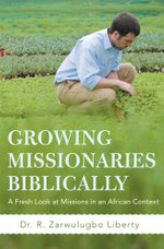 Growing Missionaries Biblically : A Fresh Look at Missions in an African Context - Dr. R. Zarwulugbo Liberty