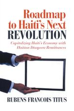Roadmap to Haiti's Next Revolution : A Plan for Diaspora Haitians to Contribute to a Peaceful Turnaround - Rubens Francois Titus