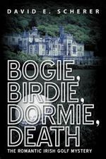 Bogie, Birdie, Dormie, Death : The Romantic Irish Golf Mystery - David E. Scherer