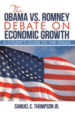 THE OBAMA vs. ROMNEY DEBATE ON ECONOMIC GROWTH : A Citizen's Guide to the Issues - Samuel C. Thompson Jr.