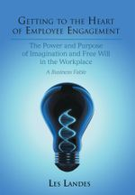 Getting to the Heart of Employee Engagement : The Power and Purpose of Imagination and Free Will in the Workplace - Les Landes