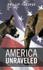 America Unraveled : 2008-2012 The Political, Cultural and Economic Collapse - Phillip Torsrud