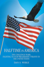 Halftime in America : The Challenge Years: Fighting to Stop Progressive Tyranny in the United States - Dan S. Wible