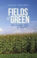 Fields of Green : The Simpler Way to Wealth - Terry Brown