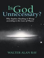 Is God Unnecessary? : Why Stephen Hawking Is Wrong according to the Laws of Physics - Walter Alan Ray