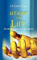 A Grasp for Life : The Continuing Story of Howard Walker - D. H. Clark I. B. Long