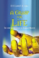 A Grasp for Life : The continuing story of Howard Walker -  D.H.Clark I.B.Long