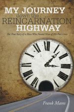 My Journey down the Reincarnation Highway : The True Story of a Man Who Found Nine of His Past Lives - Frank Mares