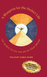 A Blueprint for the Perfect Life : 101 Secrets to Living the Life of Your Dreams - The Genie Kabral Sharpe