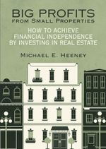 Big Profits from Small Properties : How to Achieve Financial Independence by Investing in Real Estate - Michael E. Heeney