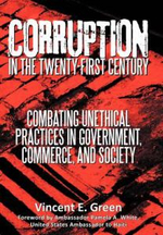 Corruption in the Twenty-First Century : Combating Unethical Practices in Government, Commerce, and Society - Vincent E. Green