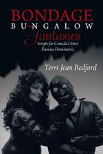 Bondage Bungalow Fantasies : Scripts for Canada's Most Famous Dominatrix - Terri-Jean Bedford