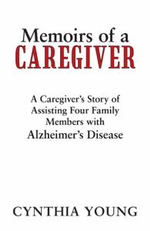 Memoirs of a Caregiver : A Caregiver's Story of Assisting Four Family Members with Alzheimer's Disease - Cynthia Young