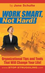 WORK SMART, Not Hard! : Organizational Tips and Tools That Will Change Your Life! - Jane Schulte