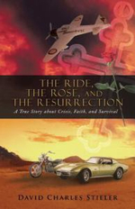 The Ride, the Rose, and the Resurrection : A True Story about Crisis, Faith, and Survival - David Charles Stieler