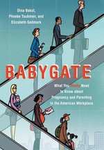 Babygate : What You Really Need to Know about Pregnancy and Parenting in the American Workplace - Dina Bakst