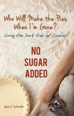 Who Will Make the Pies When I'm Gone? : Living the Dark Side of Cancer (No Sugar Added) - Jamie C. Schneider
