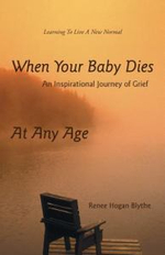 When Your Baby Dies : An Inspirational Journey of Grief - Renee Hogan Blythe