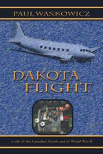 Dakota Flight : A Tale of the Canadian North and of World War II - Paul Wa Kowicz