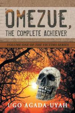 Omezue, the Complete Achiever : Volume One of the Victims Series - Ugo Agada-Uyah