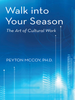 Walk into Your Season : The Art of Cultural Work - Peyton McCoy Ph.D.