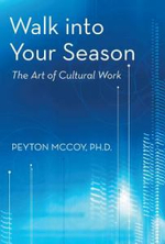 Walk Into Your Season : The Art of Cultural Work - Peyton McCoy Ph. D.
