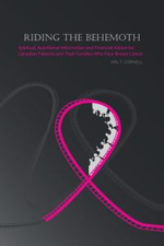 Riding the Behemoth : Spiritual, Nutritional Information and Financial Advice for Canadian Patients and Their Families Who Face Breast Cance - Arl T. Cornell
