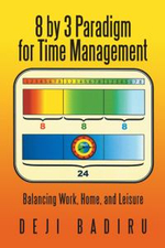 8 by 3 Paradigm for Time Management : Balancing Work, Home, and Leisure - Deji Badiru
